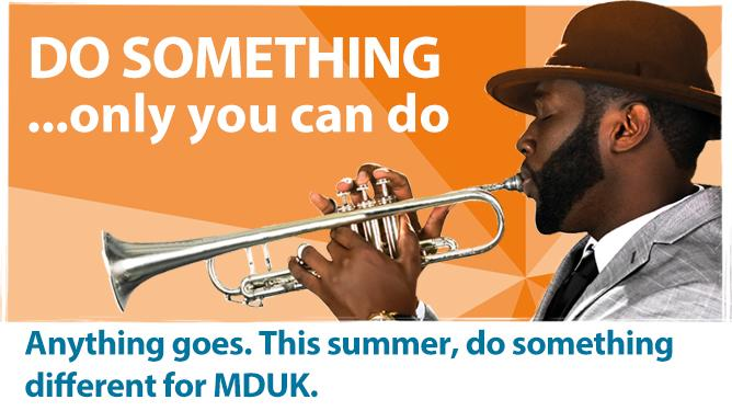 Do something only you can do. Anything goes. This summer, do something different for MDUK.